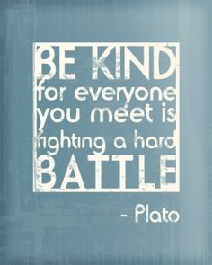 Be kind for everyone you meet is fighting a hard battle. [ Plato ] ~ Law and Fashion -Criminal Intent- Wise Quotes, Quotable Quotes, Words Quotes, Quotes To Live By, Inspirational Quotes, Sayings, Plato Quotes, Kindness Quotes, Some Words