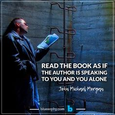 """"""" Read the book as if the author is speaking to you and you alone """"- John Michael Morgan"""