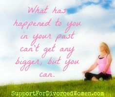 """What has happened to you in your past can't get any bigger but you can."" ~A"