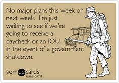No major plans this week or next week. I'm just waiting to see if we're going to receive a paycheck or an IOU in the event of a government shutdown.