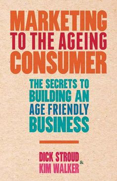 Marketing to the ageing consumer : the secrets to building an age-friendly business / by Dick Stroud, Kim Walker