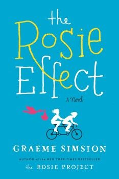 THE ROSIE EFFECT by Graeme Simsion - The highly anticipated sequel to the New York Times bestselling novel THE ROSIE PROJECT, starring the same extraordinary couple now living in New York and unexpectedly expecting their first child. Get ready to fall in love all over again.
