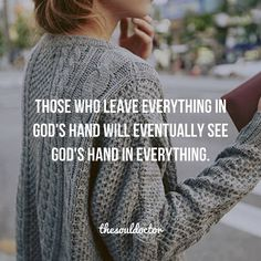 Those who leave everything in God's hand will eventually see God's hand in everything. Inspirational