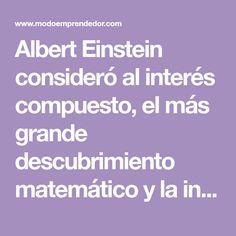 Albert Einstein consideró al interés compuesto, el más grande descubrimiento matemático y la invención más importante en la historia de la humanidad.