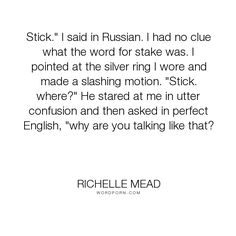 """Richelle Mead - """"Stick."""" I said in Russian. I had no clue what the word for stake was. I pointed at..."""". funny"""