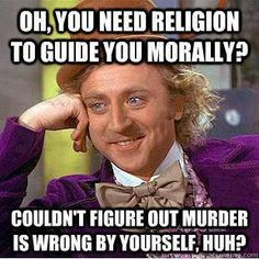 "I have nothing against the religious (just those who go crazy about it), but I do find it absurd when people insist that you cannot have morals or principles without a god (or religious authority) telling you what to think is right vs. not right.  And I see it frighteningly often.  It makes me think ""how horrible would this person be if not for fear of a god?"" more than anything. Agreed."