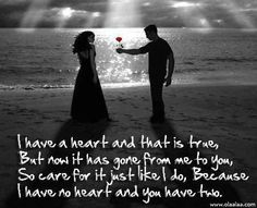 I have a heart and that is true, but now it has gone from me to you, so care for it just like I do, because I have no heart and you have two.