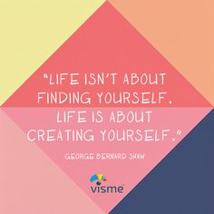 """""""Life isn't about finding yourself. Life is about creating yourself."""" ― George Bernard Shaw"""