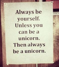 Always be yourself. Unless you can be a unicorn%u2026 Then always be a #unicorn.