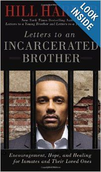 Letters to an Incarcerated Brother: Encouragement, Hope, and Healing for Inmates and Their Loved Ones: Hill Harper: I don't have the words to express my appreciation for what Hill Harper does in this book. Not only can it be a lifeline for a person who is incarcerated, but it can provide guidance to any young person who is looking for order and meaning in his life.