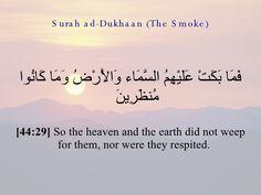 """٢٩- الدخان : فَمَا بَكَتْ عَلَيْهِمُ ٱلسَّمَآءُ وَٱلأَرْضُ : فإذا كانت السماء تبكي فقد تعدَّتْ مجرد الكلام، وأصبح لها أحاسيس ومشاعر، قد تسمو على عواطف البشر، فقوله """"بَكَتْ عَلَيْهِمُ"""" دليل على أنها تبكي على فَقْد الصالحين. وقد سُئِل علي ـ رضي الله عنه عن هذه المسألة فقال: نعم، إذا مات المؤمن بكى عليه موضعان: موضع في السماء وموضوع في الأرض، أما موضعه في الأرض فموضع مُصلاَّه، أما موضعه في السماء فهو مصعد عمله - الشعراوي"""