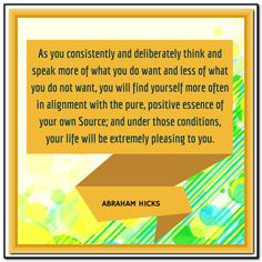 As you consistently and deliberately think and speak more of what you do want and less of what you do not want, you will find yourself more often in alignment with the pure, positive essence of your own Source; and under those conditions, your life will be extremely pleasing to you. Abraham-Hicks Quotes (AHQ3141) #source