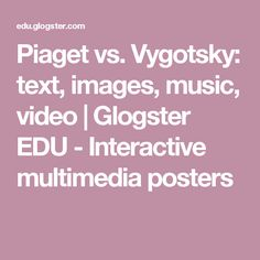 Piaget vs. Vygotsky: text, images, music, video | Glogster EDU - Interactive multimedia posters