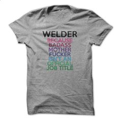 Welder Because Badass Mother Fucker Isnt An Official Jo - cheap t shirts #tshirt…