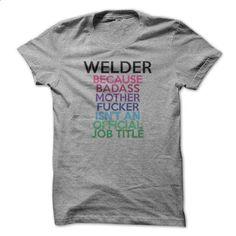 Welder Because Badass Mother Fucker Isnt An Official Jo - cheap t shirts #tshirt…