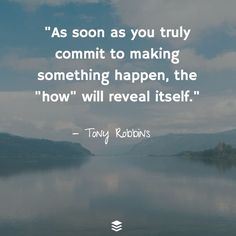 "As soon as you truly commit to making something happen, the ""how"" will reveal itself. ~Tony Robbins #commitment #happen #how #reveal #way #possibility #quotes"