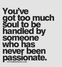 you've got too much soul to be handled by someone who has never been passionate