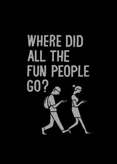Where did all the fun people go? Or interesting people, that can hold a conversation about anything that's some what interesting at least! Give me something to work with!
