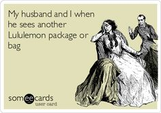 My husband and I when he sees another Lululemon package or bag.