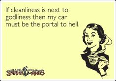 If cleanliness is next to godliness then my car must be the portal to hell. | Snarkecards