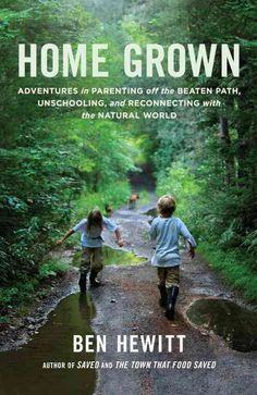 Home Grown: Adventures in Parenting off the Beaten Path, Unschooling, and Reconnecting with the World