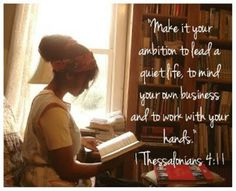 Make it your ambition to lead a quiet life, to mind your own business, and to work with your hands. ~ The Homesteading Cottage: A Simple, Quiet Life