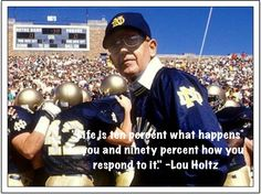 """Life is ten percent what happens to you and ninety percent how you respond to it."" ~Lou Holtz"