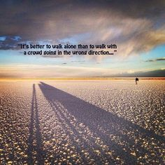 It's better to walk alone than to walk with a crowd going the wrong direction...