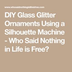 DIY Glass Glitter Ornaments Using a Silhouette Machine - Who Said Nothing in Life is Free?