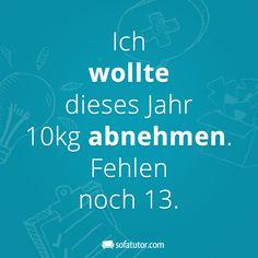 """Ach ja ... """"Ich wollte dieses Jahr 10kg abnehmen. Fehlen noch 13."""" (http://magazin.sofatutor.com/eltern/) Lustige Sprüche Mehr Facebook-Sprüche gibt es hier: www.facebook.com/sofatutor.elternmagazin/"""