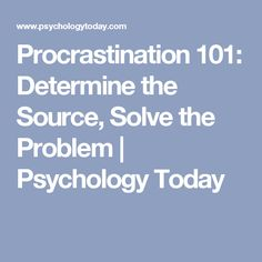 Procrastination 101: Determine the Source, Solve the Problem | Psychology Today