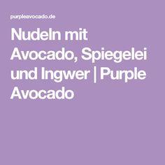 Nudeln mit Avocado, Spiegelei und Ingwer   Purple Avocado