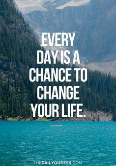Every day is a chance to change your life. thedailyquotes.com