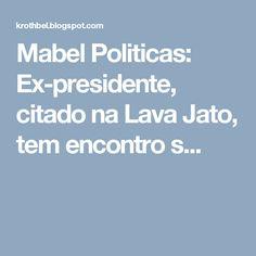Mabel Politicas: Ex-presidente, citado na Lava Jato, tem encontro s...