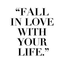 """Fall in love with your life."""