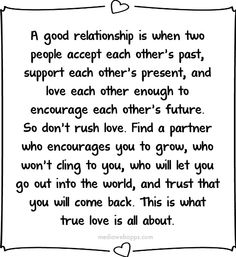 A good relationship is when two people accept each other's past, support each other's present, and love each other enough to encourage each ...