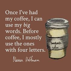Once I've had my coffee, I can use my big words. Before coffee, I mostly use the ones with four letter.