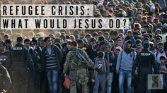 Refugee Crisis: What Would Jesus Do?