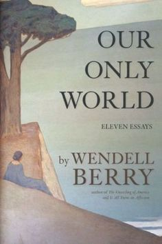Our Only World: Eleven Essays by Wendell Berry
