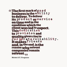 The first mark of good business is the ability to deliver. To deliver its product or service on time and in the condition which the client was led to expect. This dedication to provision and quality gives rise to corporate reliability. It makes friends and, in the end, is the reason why solvent companies remain solvent. By Michel J.T. Ferguson(Business Quote)