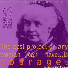 The best protection any woman can have...is courage. - Elizabeth Cady Stanton