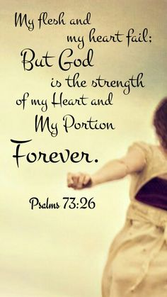 My flesh and my heart may fail; but God is the strength of my heart and my portion forever. Psalms 73:26