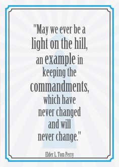 """May we ever be a light on the hill, an example in keeping the commandments, which have never changed and will never change.""  ""Obedience to Law Is Liberty,"" by L. Tom Perry, General Conference, Apr. 2013"