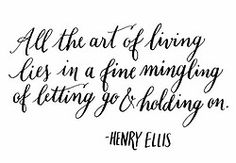 Day 99: All the art of living lies in a fine mingling of letting go and holding on. Henry Ellis.