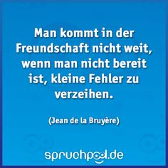 Man kommt in der Freundschaft nicht weit, wenn man nicht bereit ist, kleine Fehler zu verzeihen. Jean de la Bruyère http://wp.me/p54gnV-wx
