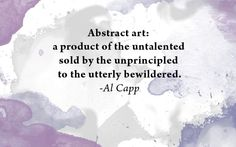 I dont agree with this quote...but I think it is interesting... Abstract art: a product of the untalented sold by the unprincipled to the utterly bewildered.   - Al Capp