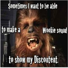 Funny  Wookie #Discontent, #Sometimes