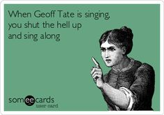 When Geoff Tate is singing, you shut the hell up and sing along.