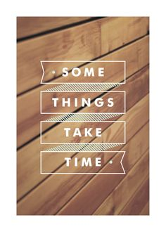 'Some Things Take Time'