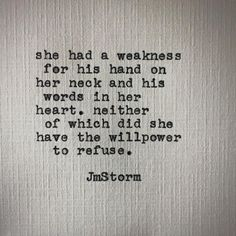 """""""She had a weakness for his hands on her neck and his words in her heart, neither of which did she have the willpower to refuse. Poetry Quotes, Words Quotes, Wise Words, Sayings, Life Quotes Love, Quotes To Live By, In Bed Quotes, Sexy Quotes For Him, Passionate Love Quotes"""